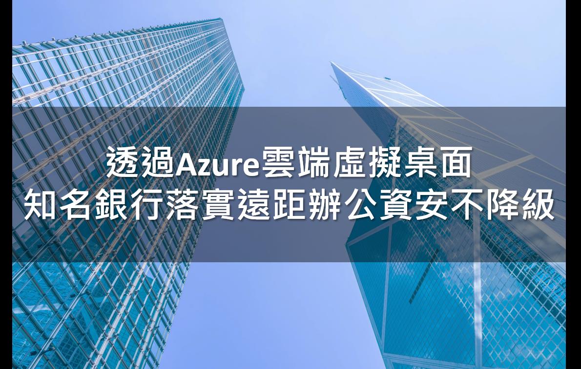 透過Azure雲端虛擬桌面 知名銀行落實遠距辦公資安不降級